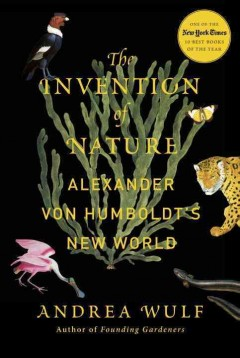 The invention of nature : Alexander von Humboldt's new world / Andrea Wulf. - Andrea Wulf.