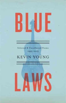 Blue laws : selected & uncollected poems, 1995-2015 / Kevin Young.