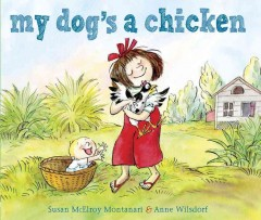 My dog's a chicken /  written by Susan McElroy Montanari ; illustrated by Anne Wilsdorf. - written by Susan McElroy Montanari ; illustrated by Anne Wilsdorf.