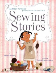Sewing stories : Harriet Powers' journey from slave to artist / Barbara Herkert, Vanessa Newton. - Barbara Herkert, Vanessa Newton.