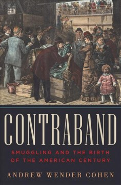 Contraband : smuggling and the birth of the American century / Andrew Wender Cohen. - Andrew Wender Cohen.