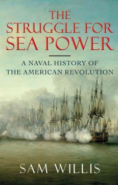 The struggle for sea power : a naval history of the American Revolution / Sam Willis.