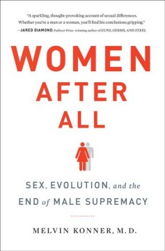 Women after all : sex, evolution, and the end of male supremacy / Melvin Konner, M.D..