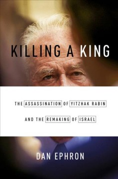 Killing a king : the assassination of Yitzhak Rabin and the remaking of Israel / Dan Ephron. - Dan Ephron.