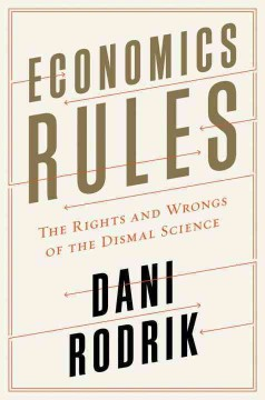 Economics rules : the rights and wrongs of the dismal science / Dani Rodrik. - Dani Rodrik.
