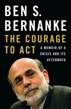 The courage to act : a memoir of a crisis and its aftermath / Ben S. Bernanke.