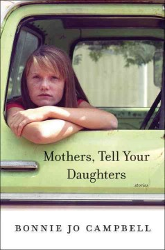 Mothers, tell your daughters : stories / Bonnie Jo Campbell. - Bonnie Jo Campbell.