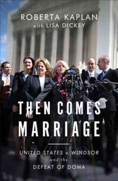 Then comes marriage : United States v. Windsor and the defeat of DOMA / Roberta Kaplan with Lisa Dickey ; Foreword by Edie Windsor.