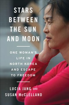Stars between the Sun and Moon : one woman's life in North Korea and escape to freedom / Lucia Jang and Susan McClelland.