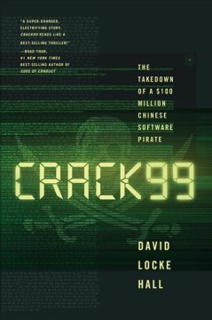 CRACK99 : the takedown of a $100 million Chinese software pirate / David Locke Hall. - David Locke Hall.