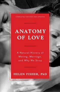 Anatomy of love : a natural history of mating, marriage, and why we stray / Helen Fisher, PhD.