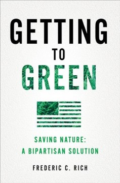 Getting to green : saving nature, a bipartisan solution / Frederic C. Rich.