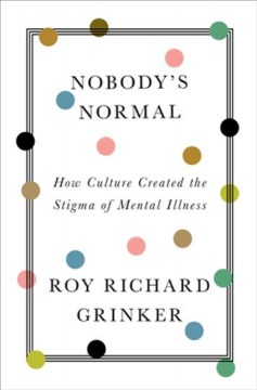 Nobody's normal : how culture created the stigma of mental illness / Roy Richard Grinker. - Roy Richard Grinker.