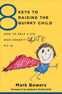 8 keys to raising the quirky child : how to help a kid who doesn't quite fit in / Mark Bowers ; foreword by Babette Rothschild. - Mark Bowers ; foreword by Babette Rothschild.