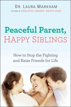 Peaceful parent, happy siblings : how to stop the fighting and raise friends for life / Dr. Laura Markham. - Dr. Laura Markham.