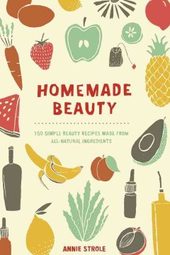 Homemade beauty : 150 simple beauty recipes made from all-natural ingredients / Annie Strole. - Annie Strole.