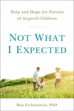 Not what I expected : help and hope for parents of atypical children / Rita Eichenstein, PhD. - Rita Eichenstein, PhD.