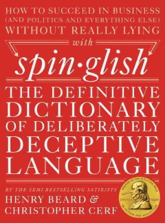Spinglish : the definitive dictionary of deliberately deceptive language / Henry Beard and Christopher Cerf.