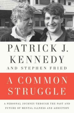 A common struggle : a personal journey through the past and future of mental illness and addiction / Patrick J. Kennedy & Stephen Fried. - Patrick J. Kennedy & Stephen Fried.
