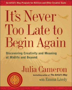 It's never too late to begin again : discovering creativity and meaning at midlife and beyond / Julia Cameron with Emma Lively.