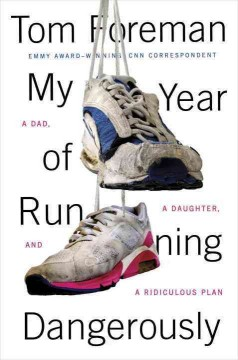 My year of running dangerously : a dad, a daughter, and a ridiculous plan / Tom Foreman. - Tom Foreman.