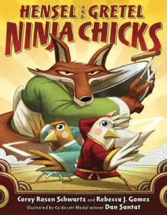 Hensel and Gretel, ninja chicks /  by Corey Rosen Schwartz and Rebecca J. Gomez ; illustrated by Dan Santat. - by Corey Rosen Schwartz and Rebecca J. Gomez ; illustrated by Dan Santat.
