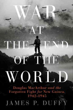 War at the end of the world : Douglas MacArthur and the forgotten fight for New Guinea, 1942-1945 / James P. Duffy.