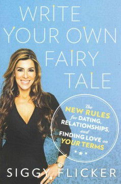 Write your own fairy tale : the new rules for dating, relationships, and finding love on your terms / Siggy Flicker.