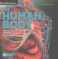 The human body : the story of how we protect, repair, and make ourselves stronger / HP Newquist. - HP Newquist.
