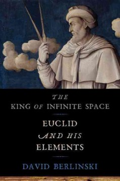 The king of infinite space : Euclid and his Elements / David Berlinski.