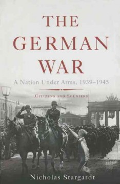The German War : a nation under arms, 1939-1945 : citizens and soldiers / Nicholas Stargardt.
