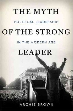 The myth of the strong leader : political leadership in modern politics / Archie Brown.