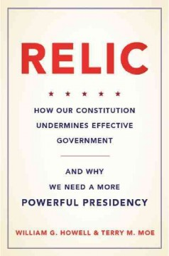 Relic : how our constitution undermines effective government, and why we need a more powerful presidency / William G. Howell, Terry M. Moe.
