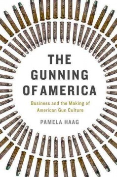 The gunning of America : business and the making of American gun culture / Pamela Haag.