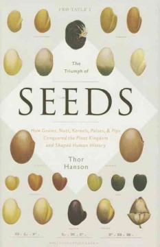 The triumph of seeds : how grains, nuts, kernels, pulses, and pips, conquered the plant kingdom and shaped human history / Thor Hanson.