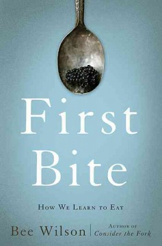 First bite : how we learn to eat / Bee Wilson ; with illustrations by Annabel Lee. - Bee Wilson ; with illustrations by Annabel Lee.