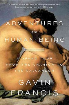 Adventures in human being : a grand tour from the cranium to the calcaneum / Gavin Francis.