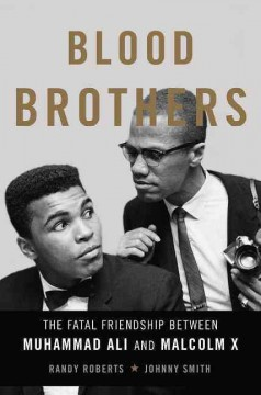 Blood brothers : the fatal friendship of Muhammad Ali and Malcolm X / Randy Roberts and Johnny Smith.