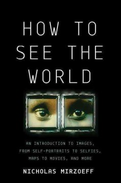 How to see the world : an introduction to images, from self-portraits to selfies, maps to movies, and more / Nicholas Mirzoeff.
