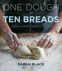 One dough, ten breads : making great bread by hand / Sarah Black ; photography by Lauren Volo. - Sarah Black ; photography by Lauren Volo.