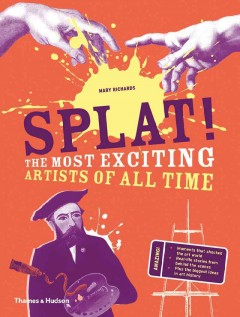 Splat! : the most exciting artists of all time / Mary Richards. - Mary Richards.