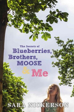 The secrets of blueberries, brothers, Moose & me /  Sara Nickerson. - Sara Nickerson.