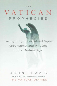 The Vatican prophecies : investigating supernatural signs, apparitions, and miracles in the modern age / John Thavis.