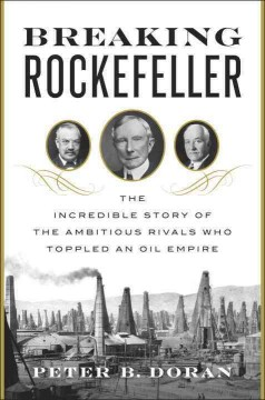 Breaking Rockefeller : the incredible story of the ambitious rivals who toppled an oil empire / Peter B. Doran. - Peter B. Doran.
