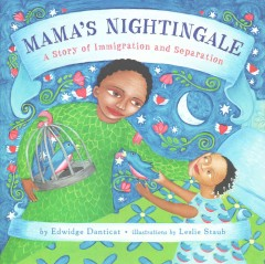 Mama's nightingale : a story of immigration and separation / by Edwidge Danticat ; illustrated by Leslie Staub. - by Edwidge Danticat ; illustrated by Leslie Staub.