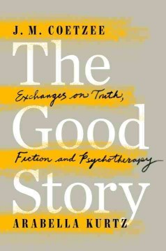 The good story : exchanges on truth, fiction and psychotherapy / J.M. Coetzee and Arabella Kurtz.