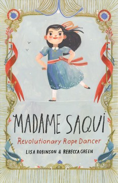 Madame Saqui : revolutionary rope dancer / written by Lisa Robinson & illustrated by Rebecca Green. - written by Lisa Robinson & illustrated by Rebecca Green.