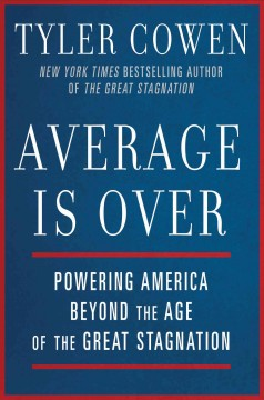 Average is over : powering America beyond the age of the great stagnation / Tyler Cowen. - Tyler Cowen.