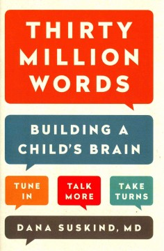 Thirty million words : building a child's brain : tune in, talk more, take turns / Dana Suskind, MD, Beth Suskind, Leslie Lewinter-Suskind. - Dana Suskind, MD, Beth Suskind, Leslie Lewinter-Suskind.
