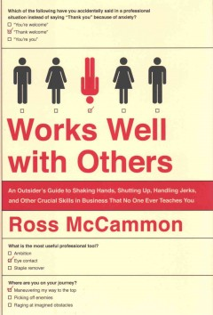 Works well with others : an outsider's guide to shaking hands, shutting up, handling jerks, and other crucial skills in business that no one ever teaches you / Ross McCammon.